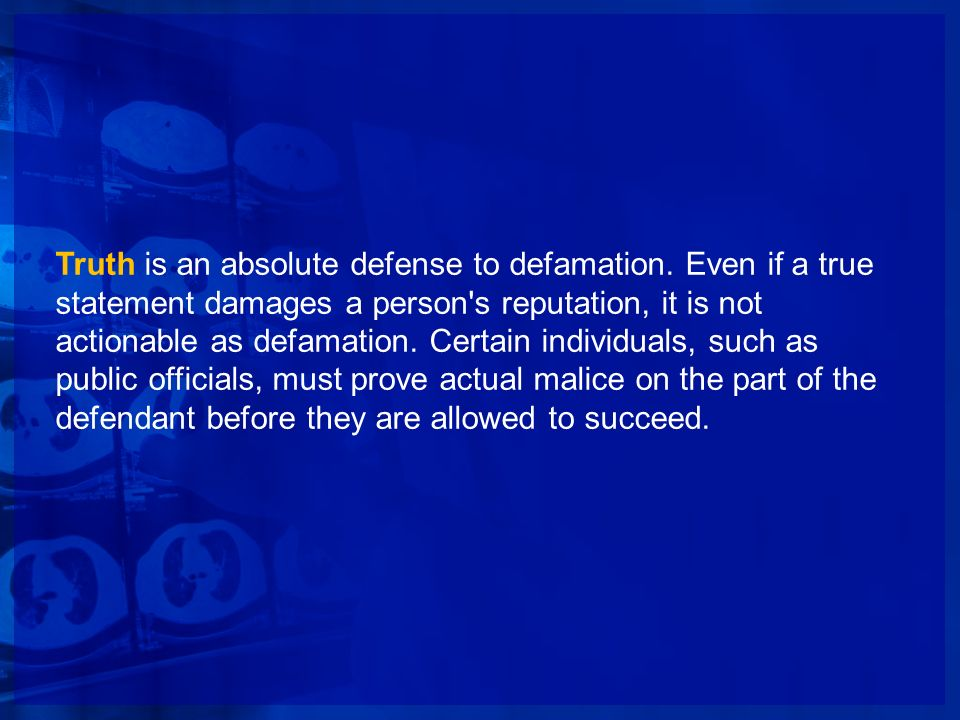 Truth is an absolute defense to defamation. Even if a true statement damages a person's reputation, it is not actionable as defamation. Certain indivi