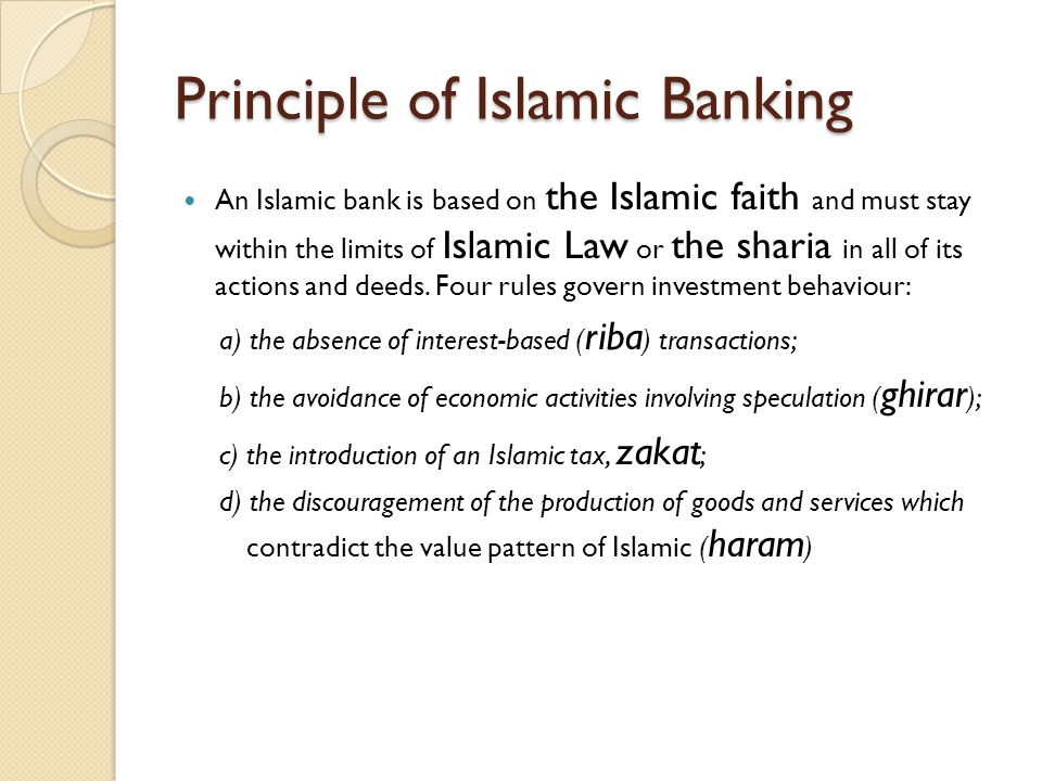 Principle of Islamic Banking An Islamic bank is based on the Islamic faith and must stay within the limits of Islamic Law or the sharia in all of its actions and deeds.
