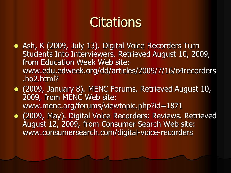 Citations Ash, K (2009, July 13). Digital Voice Recorders Turn Students Into Interviewers. Retrieved August 10, 2009, from Education Week Web site: ww
