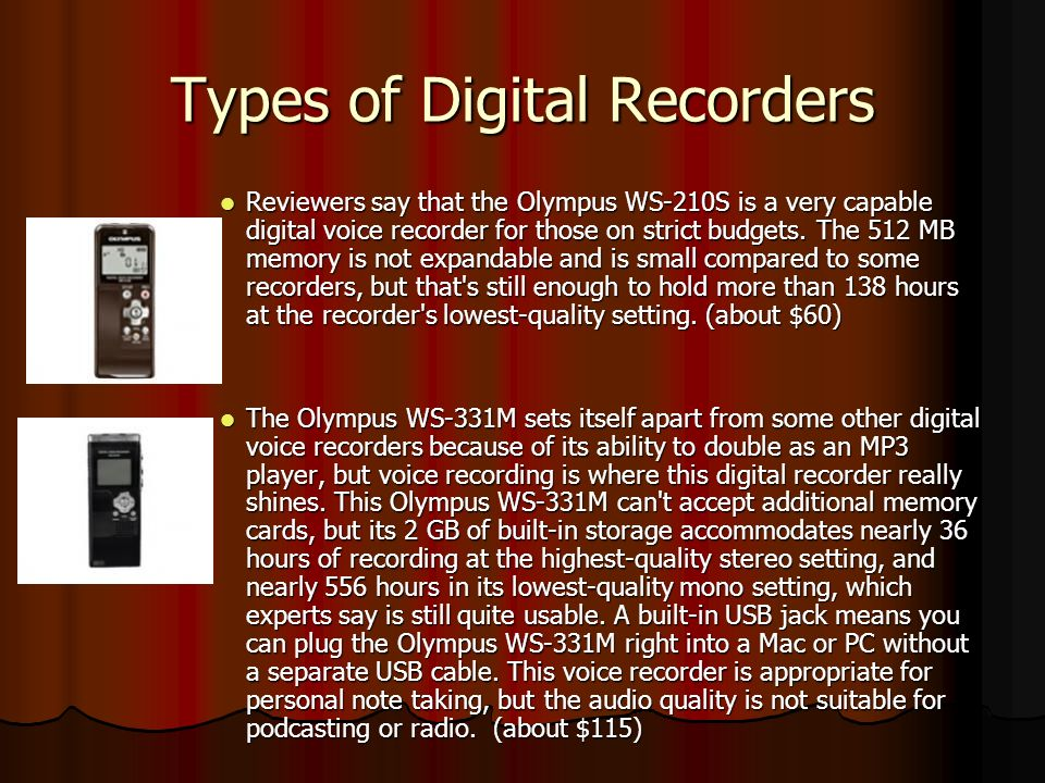 Types of Digital Recorders Reviewers say that the Olympus WS-210S is a very capable digital voice recorder for those on strict budgets.
