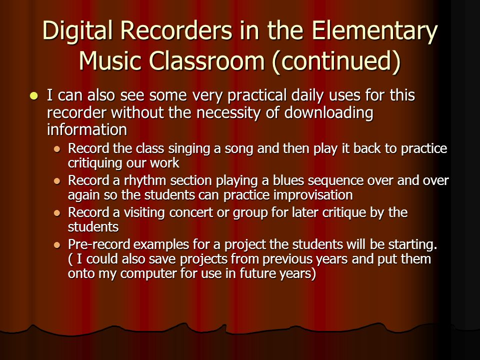 Digital Recorders in the Elementary Music Classroom (continued) I can also see some very practical daily uses for this recorder without the necessity of downloading information I can also see some very practical daily uses for this recorder without the necessity of downloading information Record the class singing a song and then play it back to practice critiquing our work Record the class singing a song and then play it back to practice critiquing our work Record a rhythm section playing a blues sequence over and over again so the students can practice improvisation Record a rhythm section playing a blues sequence over and over again so the students can practice improvisation Record a visiting concert or group for later critique by the students Record a visiting concert or group for later critique by the students Pre-record examples for a project the students will be starting.
