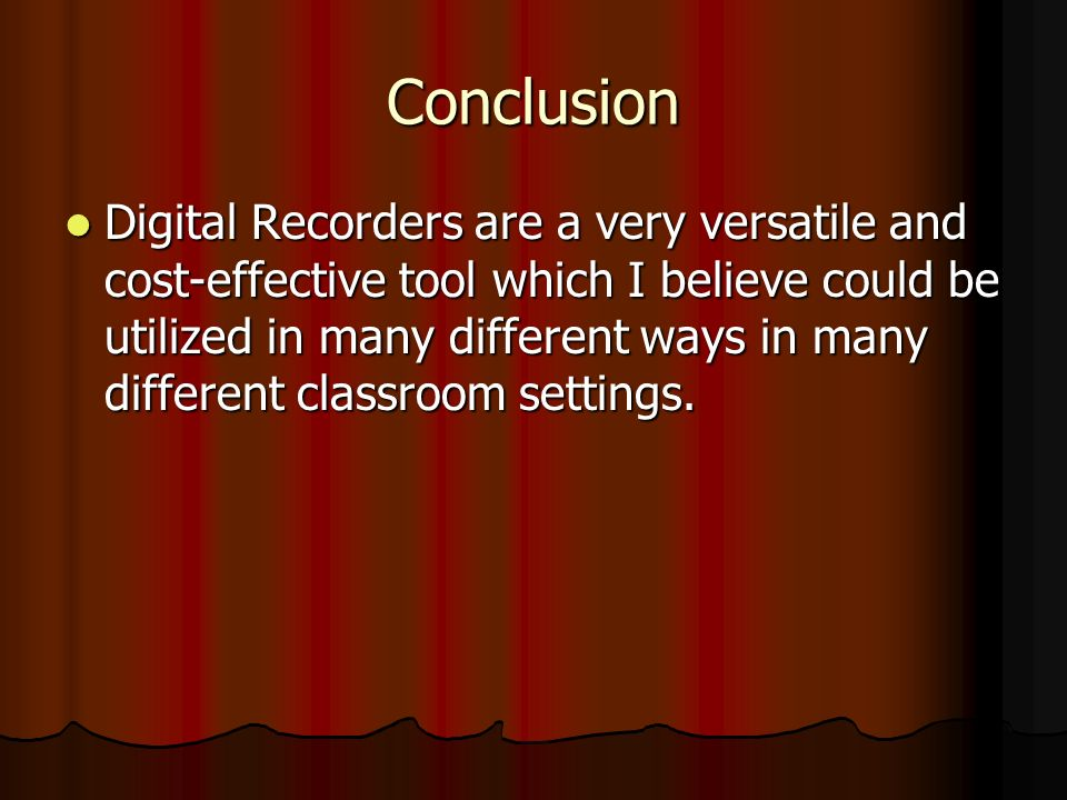 Conclusion Digital Recorders are a very versatile and cost-effective tool which I believe could be utilized in many different ways in many different classroom settings.