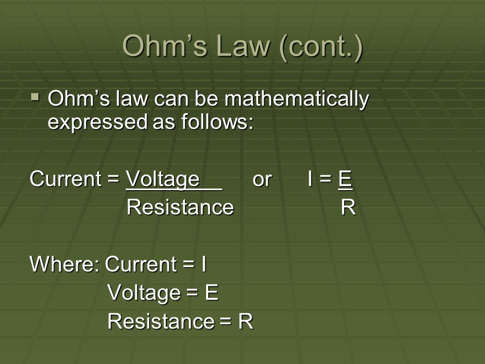 Ohms Law (cont.) Ohms law can be mathematically expressed as follows: Ohms law can be mathematically expressed as follows: Current = Voltage or I = E Resistance R Where: Current = I Voltage = E Voltage = E Resistance = R Resistance = R