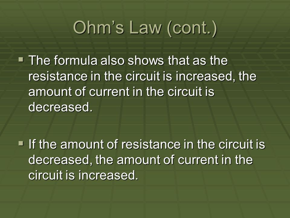 Ohms Law (cont.) The formula also shows that as the resistance in the circuit is increased, the amount of current in the circuit is decreased.