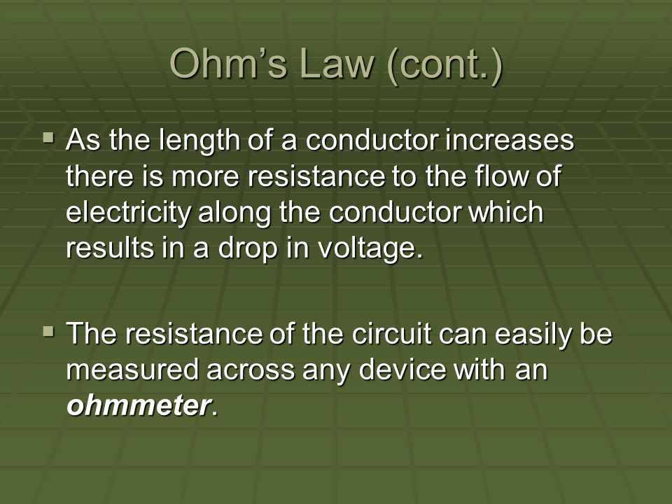 Ohms Law (cont.) As the length of a conductor increases there is more resistance to the flow of electricity along the conductor which results in a drop in voltage.