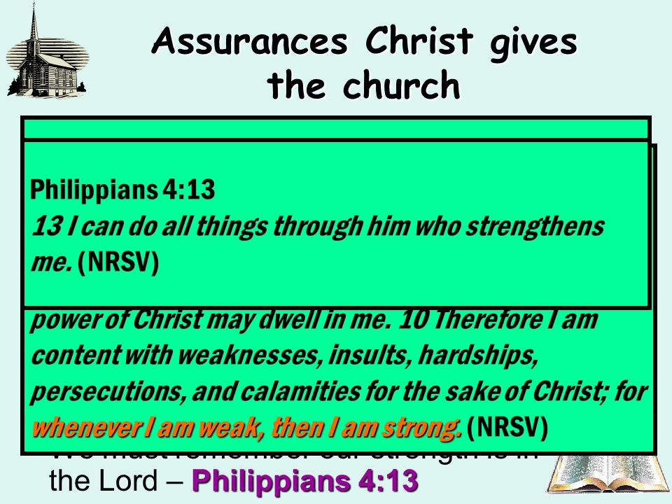 Assurances Christ gives the church Revelation 3:8The church had entered through the door which Christ opened in spite of her little power (strength-KJV) – (Revelation 3:8) 2 Corinthians 12:19Many times we become discouraged because we have little strength – 2 Corinthians 12:19 2 Corinthians 12:9-10The Lord seems to wish to impress upon us a sense of our weakness – 2 Corinthians 12:9-10 Philippians 4:13We must remember our strength is in the Lord – Philippians 4:13 2 Corinthians 12:19 (My situation in Dunedin) 19 Have you been thinking all along that we have been defending ourselves defending ourselves before you.