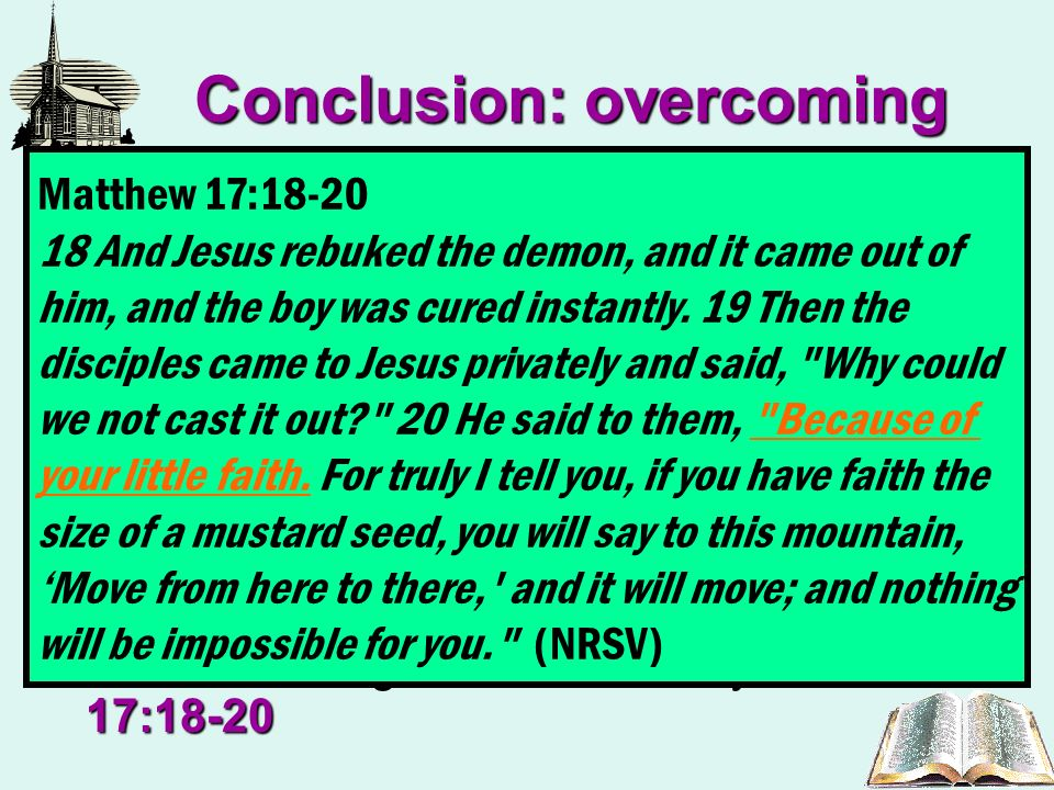Conclusion: overcoming Revelation 2:10 Revelation 3:12The crown of life they were set to wear in eternity (Revelation 2:10) was at stake and they must overcome – (Revelation 3:12) Romans 11:33We must remember that the church into which the redeemed are placed is the Lords, not ours, therefore its ways are not our ways, but His ways – Romans 11:33 Matthew 17:18-20So many things that men do, supposedly in his name and that which theyd leave undone, disregards his authority – Matthew 17:18-20 Romans 11:33 33 Oh, the depth of the riches both of the wisdom and knowledge of God.