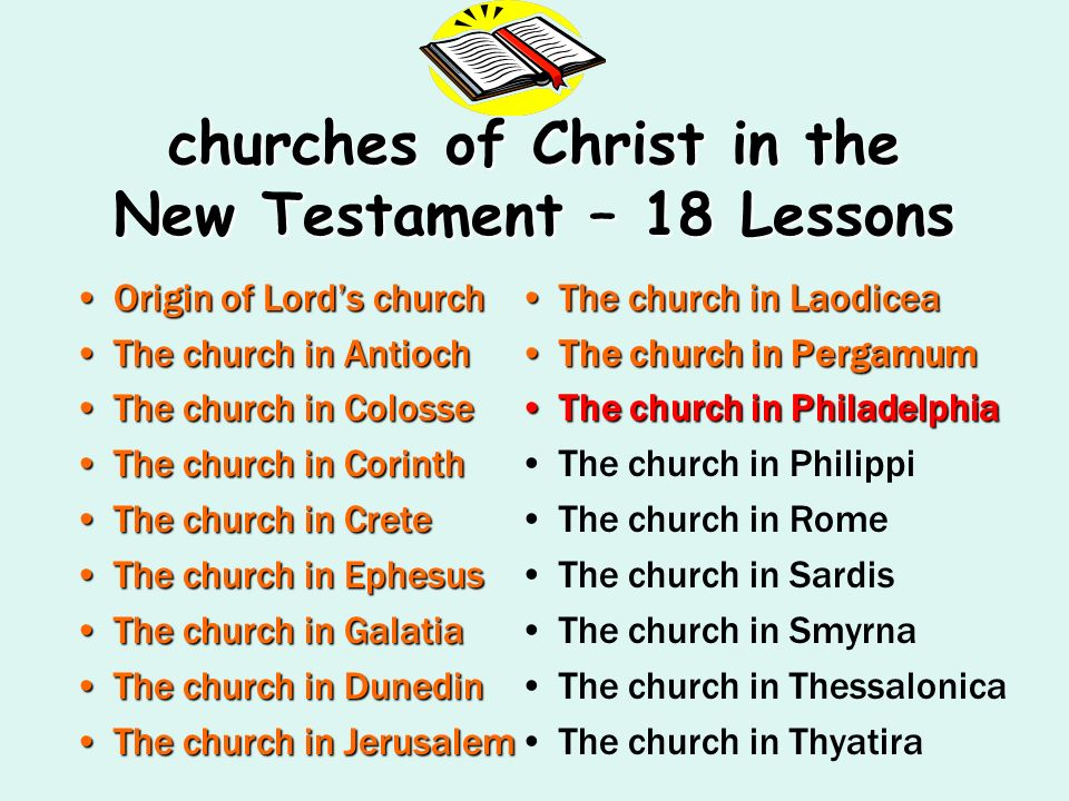 churches of Christ in the New Testament – 18 Lessons Origin of Lords churchOrigin of Lords church The church in AntiochThe church in Antioch The church in ColosseThe church in Colosse The church in CorinthThe church in Corinth The church in CreteThe church in Crete The church in EphesusThe church in Ephesus The church in GalatiaThe church in Galatia The church in DunedinThe church in Dunedin The church in JerusalemThe church in Jerusalem The church in LaodiceaThe church in Laodicea The church in PergamumThe church in Pergamum The church in PhiladelphiaThe church in Philadelphia The church in Philippi The church in Rome The church in Sardis The church in Smyrna The church in Thessalonica The church in Thyatira
