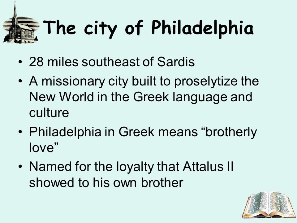 The city of Philadelphia 28 miles southeast of Sardis A missionary city built to proselytize the New World in the Greek language and culture Philadelphia in Greek means brotherly love Named for the loyalty that Attalus II showed to his own brother
