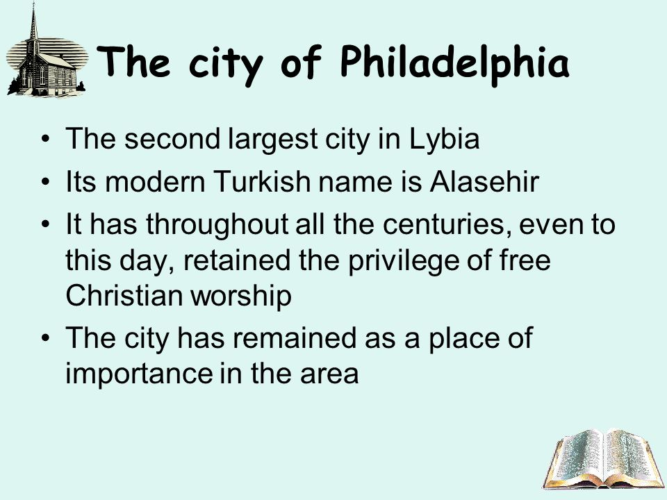 The city of Philadelphia The second largest city in Lybia Its modern Turkish name is Alasehir It has throughout all the centuries, even to this day, retained the privilege of free Christian worship The city has remained as a place of importance in the area