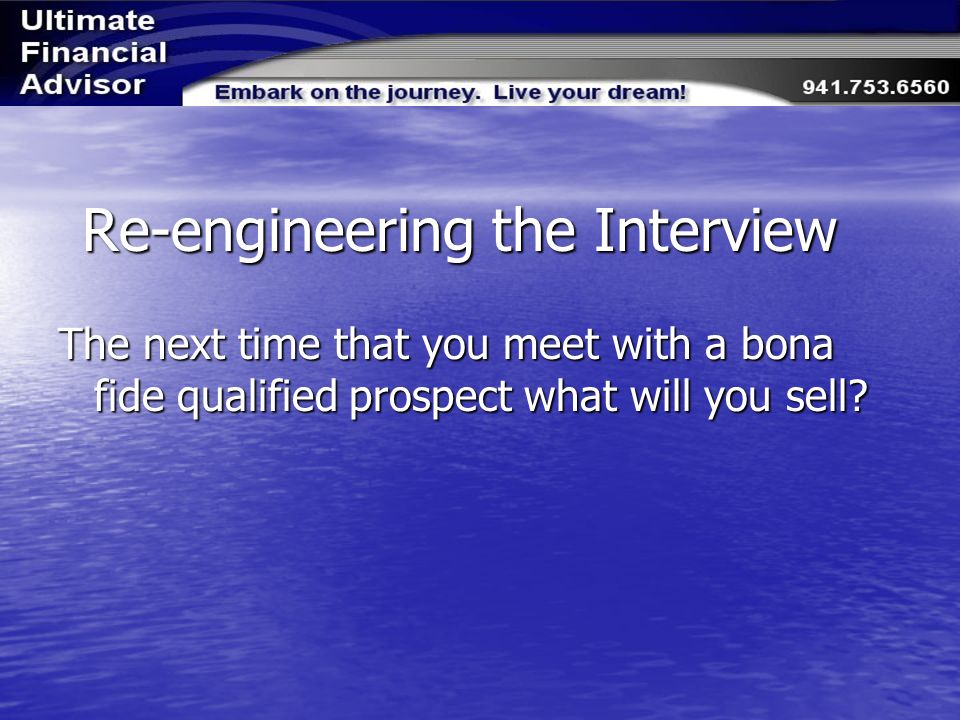 Re-engineering the Interview The next time that you meet with a bona fide qualified prospect what will you sell