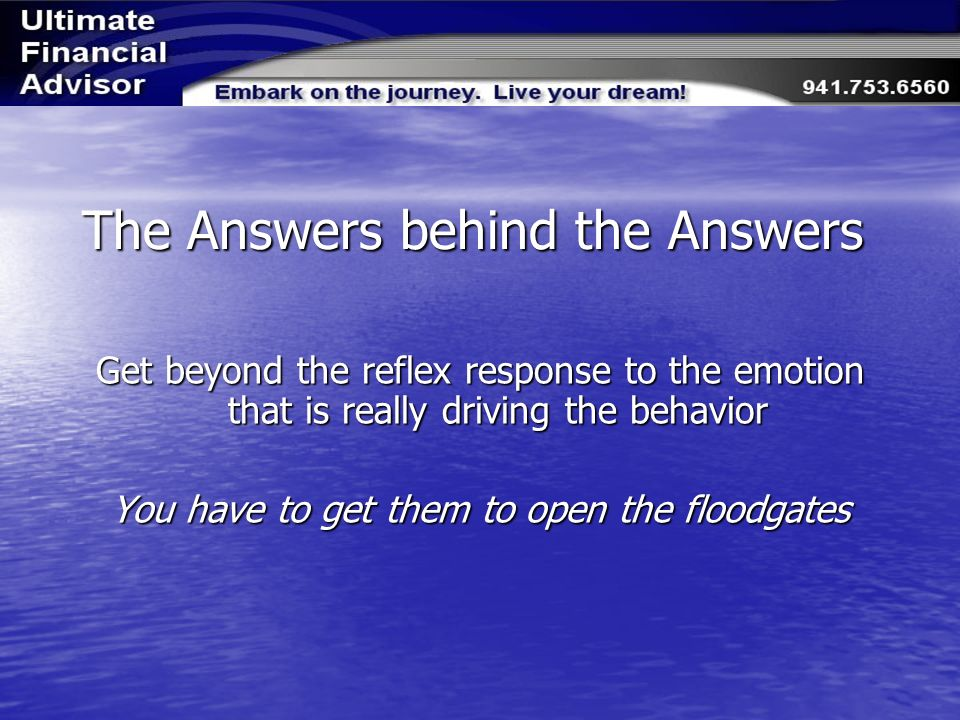 The Answers behind the Answers Get beyond the reflex response to the emotion that is really driving the behavior You have to get them to open the floodgates