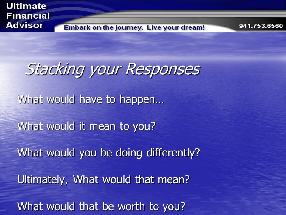 Stacking your Responses What would have to happen… What would it mean to you.