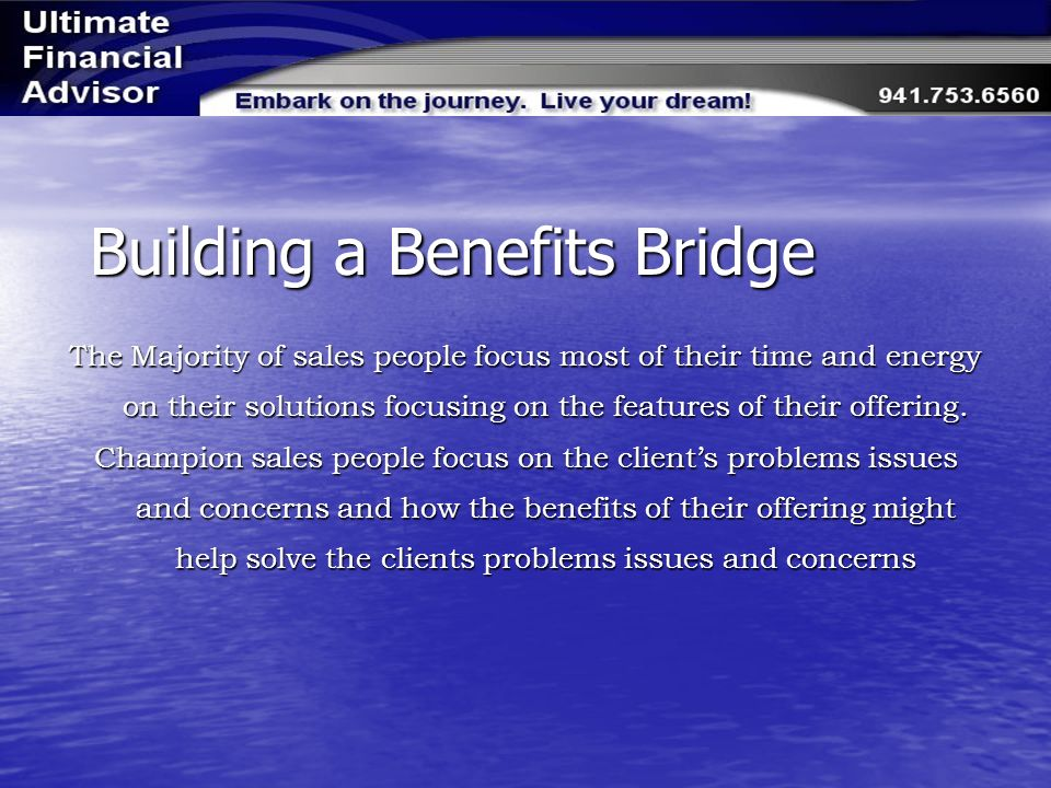 Building a Benefits Bridge The Majority of sales people focus most of their time and energy on their solutions focusing on the features of their offering.