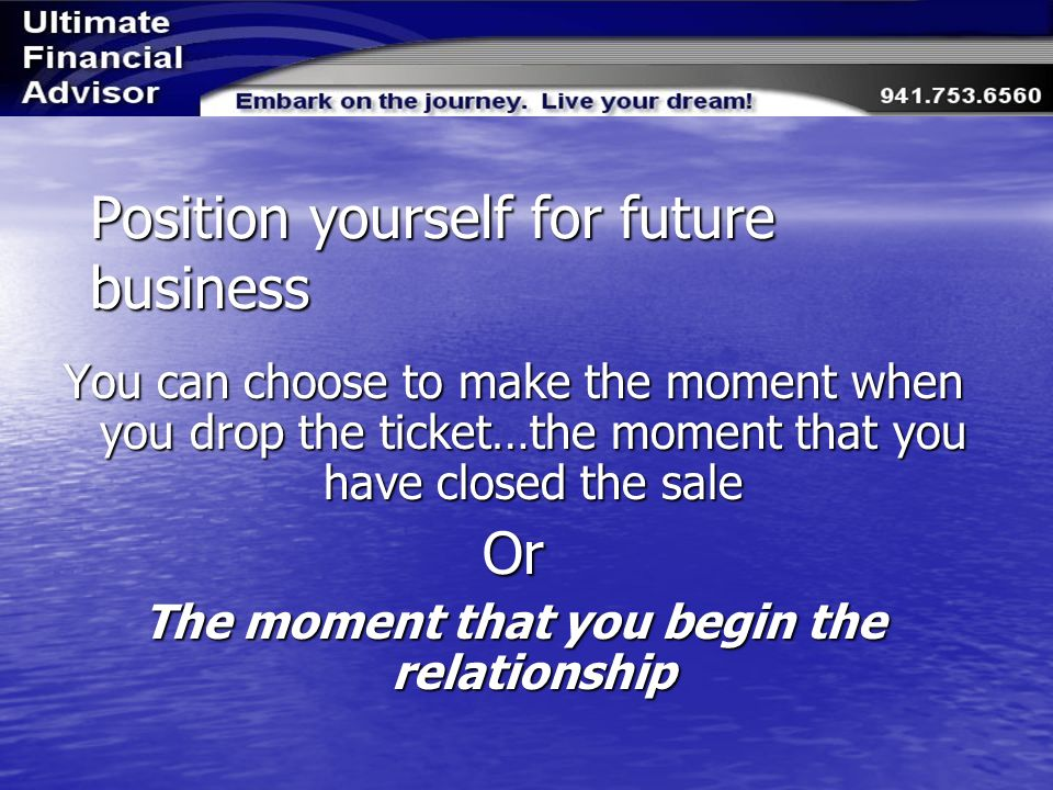 Position yourself for future business You can choose to make the moment when you drop the ticket…the moment that you have closed the sale Or The moment that you begin the relationship