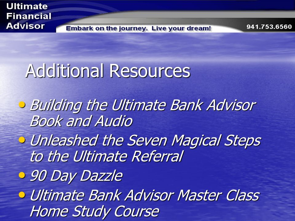 Additional Resources Building the Ultimate Bank Advisor Book and Audio Building the Ultimate Bank Advisor Book and Audio Unleashed the Seven Magical Steps to the Ultimate Referral Unleashed the Seven Magical Steps to the Ultimate Referral 90 Day Dazzle 90 Day Dazzle Ultimate Bank Advisor Master Class Home Study Course Ultimate Bank Advisor Master Class Home Study Course