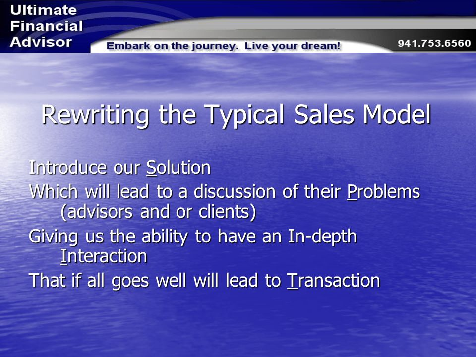 Rewriting the Typical Sales Model Introduce our Solution Which will lead to a discussion of their Problems (advisors and or clients) Giving us the ability to have an In-depth Interaction That if all goes well will lead to Transaction