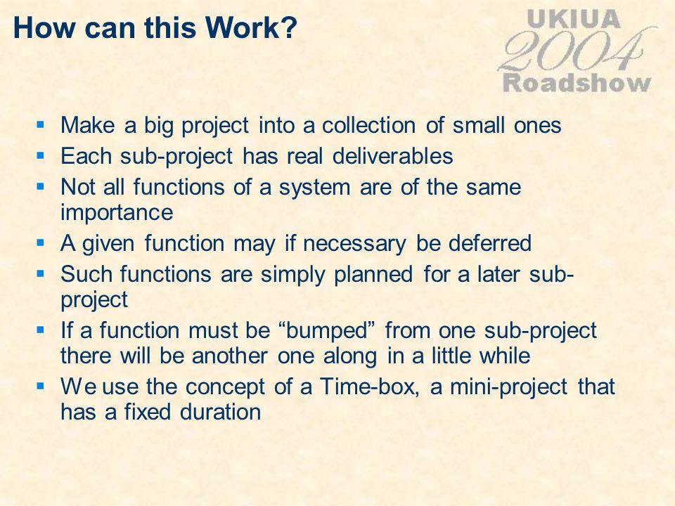 How can this Work? Make a big project into a collection of small ones Each sub-project has real deliverables Not all functions of a system are of the
