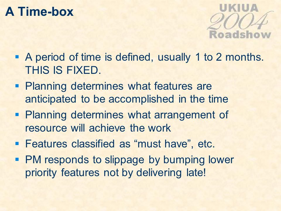 A Time-box A period of time is defined, usually 1 to 2 months. THIS IS FIXED. Planning determines what features are anticipated to be accomplished in
