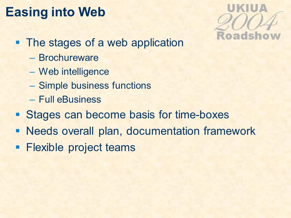 Easing into Web The stages of a web application –Brochureware –Web intelligence –Simple business functions –Full eBusiness Stages can become basis for