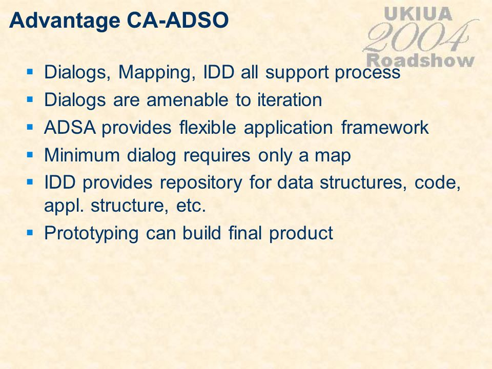Advantage CA-ADSO Dialogs, Mapping, IDD all support process Dialogs are amenable to iteration ADSA provides flexible application framework Minimum dia