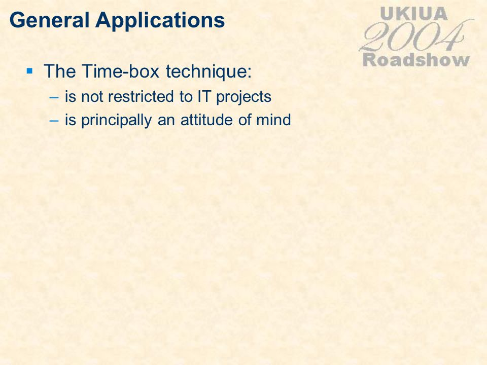 General Applications The Time-box technique: –is not restricted to IT projects –is principally an attitude of mind