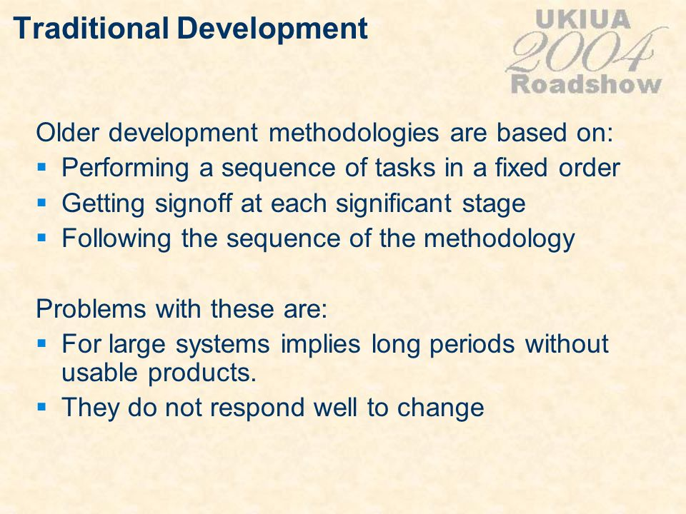 Traditional Development Older development methodologies are based on: Performing a sequence of tasks in a fixed order Getting signoff at each signific