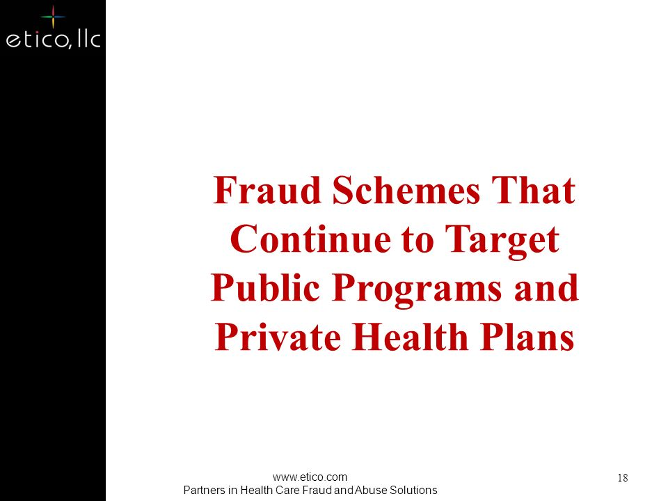 17 Benefit/Program Trends Provider and/or Member Based Health Care Fraud Type of FraudTraditional Fee For Service Healthcare Managed Care Infusion Therapy Durable Medical Equipment Diagnostic Centers Out of Network Schemes Outpatient Schemes, i.e., PT Prescription Drug Diversion Cosmetic Procedures Pain Management Inpatient Schemes Home Health and Hospice Organized Crime www.etico.com Partners in Health Care Fraud and Abuse Solutions