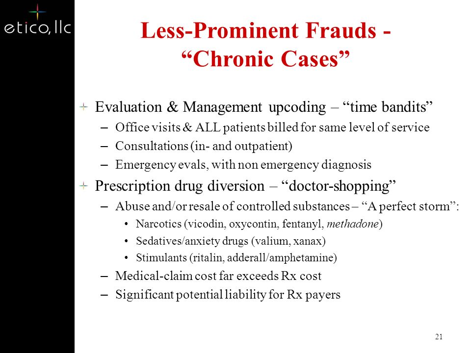 Other Top Risks Ambulance Transports Alternative Medicine Weight Loss Clinics Hospital Fraud Podiatric Fraud DME Fraud Sleep Studies Dialysis Fraud Clinical Laboratory Wound Repair Upcoding Unlicensed Ambulatory Surgical Centers Free Standing Emergency Rooms 20 www.etico.com Partners in Health Care Fraud and Abuse Solutions