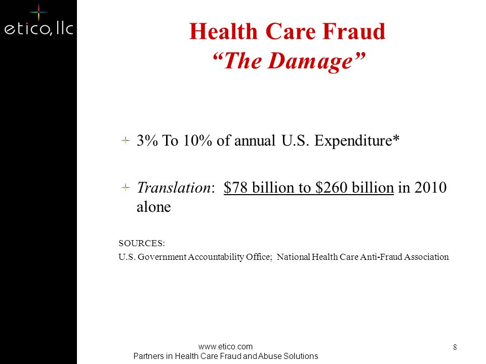 Health Care Fraud The Motive 2010: $2.6 trillion national health care expenditure – 52 % private-sector $$$ – 48 % public-sector $$$ SOURCE: Centers for Medicare & Medicaid Services, National Health Expenditure Projections 7 www.etico.com Partners in Health Care Fraud and Abuse Solutions