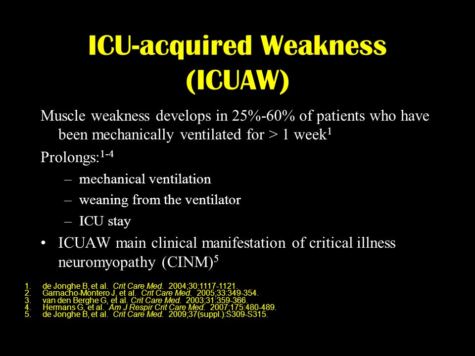 ICU-acquired Weakness (ICUAW) Muscle weakness develops in 25%-60% of patients who have been mechanically ventilated for > 1 week 1 Prolongs: 1-4 –mech