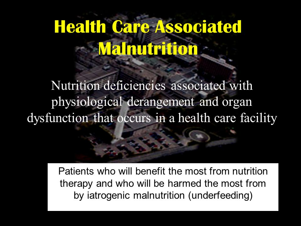 Health Care Associated Malnutrition Nutrition deficiencies associated with physiological derangement and organ dysfunction that occurs in a health car