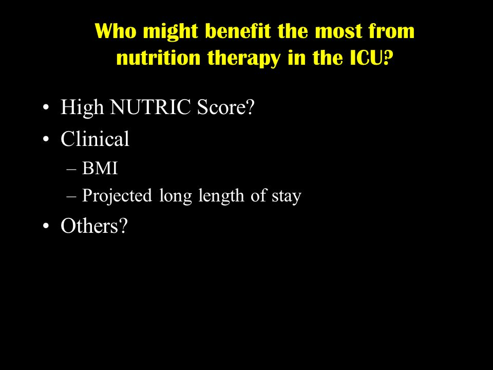 Who might benefit the most from nutrition therapy in the ICU? High NUTRIC Score? Clinical –BMI –Projected long length of stay Others?