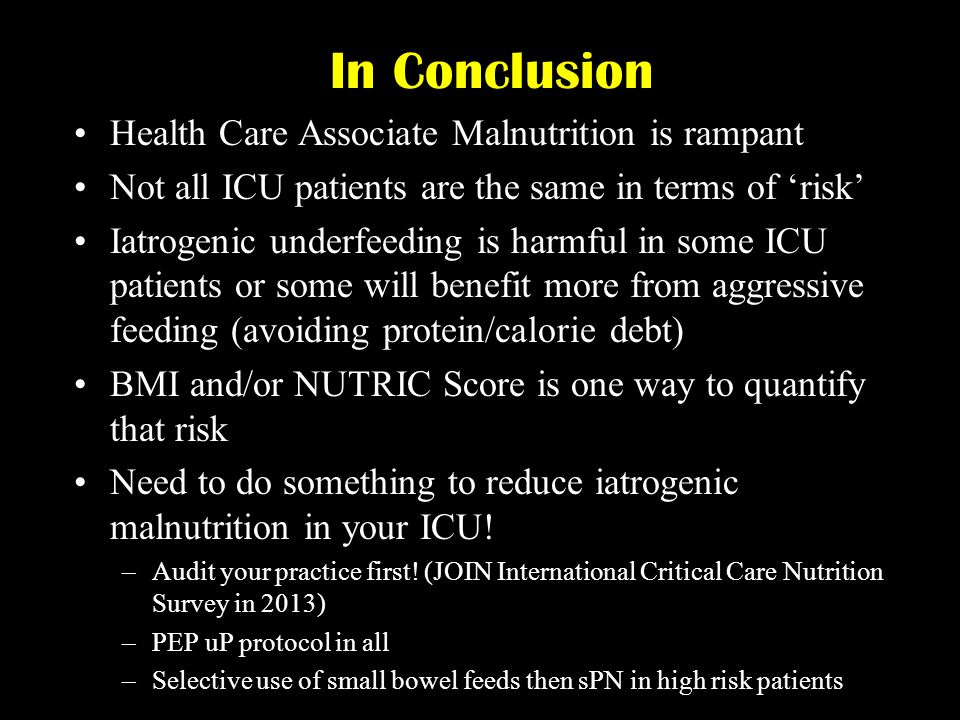 In Conclusion Health Care Associate Malnutrition is rampant Not all ICU patients are the same in terms of risk Iatrogenic underfeeding is harmful in s