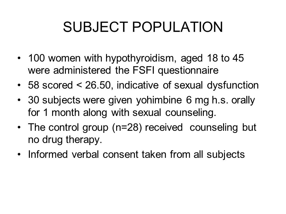 SUBJECT POPULATION 100 women with hypothyroidism, aged 18 to 45 were administered the FSFI questionnaire 58 scored < 26.50, indicative of sexual dysfunction 30 subjects were given yohimbine 6 mg h.s.