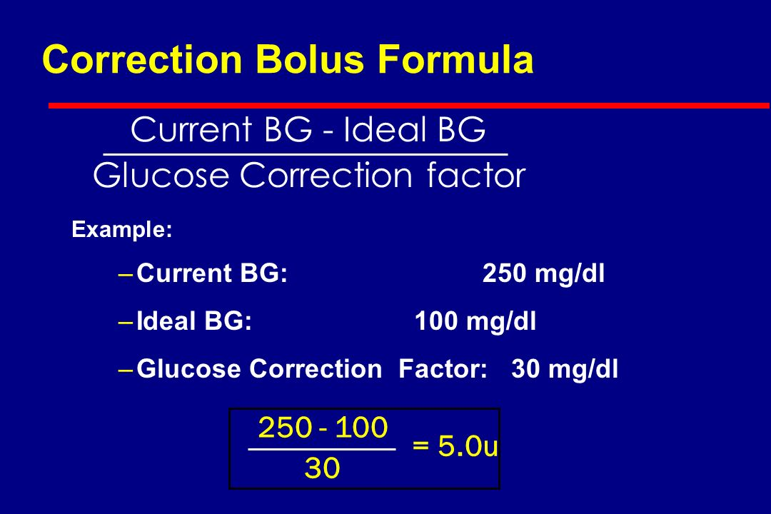 Correction Bolus (Supplement) l Must determine how much glucose is lowered by 1 unit of rapid-acting insulin l This number is known as the correction factor (CF) l Use the 1700 rule or Weight to estimate the CF l CF = 1700 divided by the total daily dose (TDD) [ex: if TDD = 50 units, then CF = 1700/50 = ~30 meaning 1 unit will lower the BG ~30 mg/dl ] l CF = 3000 divided by Weight in kg