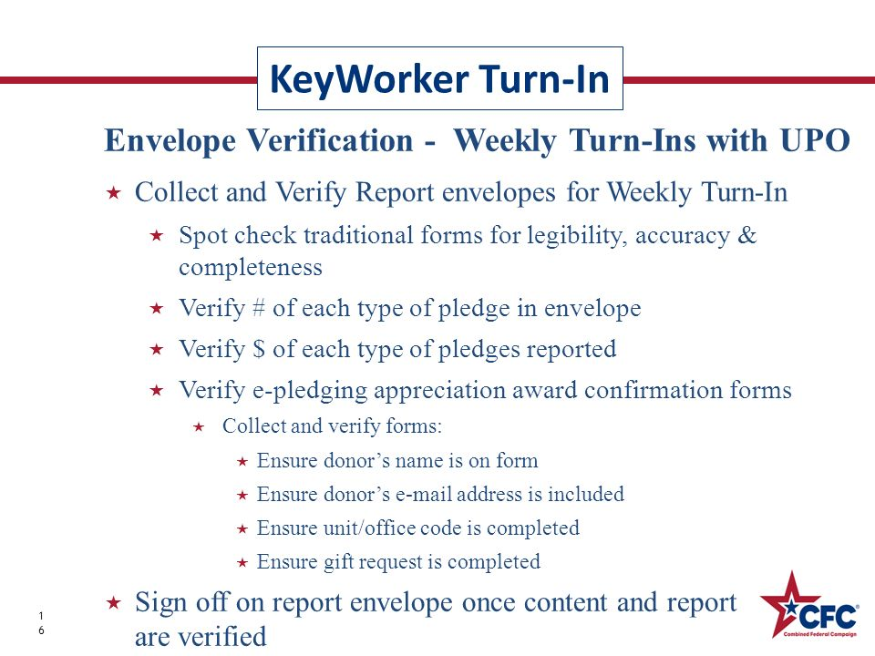 KeyWorker Turn-In 16 Envelope Verification - Weekly Turn-Ins with UPO Collect and Verify Report envelopes for Weekly Turn-In Spot check traditional forms for legibility, accuracy & completeness Verify # of each type of pledge in envelope Verify $ of each type of pledges reported Verify e-pledging appreciation award confirmation forms Collect and verify forms: Ensure donors name is on form Ensure donors  address is included Ensure unit/office code is completed Ensure gift request is completed Sign off on report envelope once content and report accuracy are verified