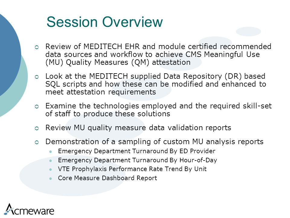Session Overview Review of MEDITECH EHR and module certified recommended data sources and workflow to achieve CMS Meaningful Use (MU) Quality Measures (QM) attestation Look at the MEDITECH supplied Data Repository (DR) based SQL scripts and how these can be modified and enhanced to meet attestation requirements Examine the technologies employed and the required skill-set of staff to produce these solutions Review MU quality measure data validation reports Demonstration of a sampling of custom MU analysis reports Emergency Department Turnaround By ED Provider Emergency Department Turnaround By Hour-of-Day VTE Prophylaxis Performance Rate Trend By Unit Core Measure Dashboard Report
