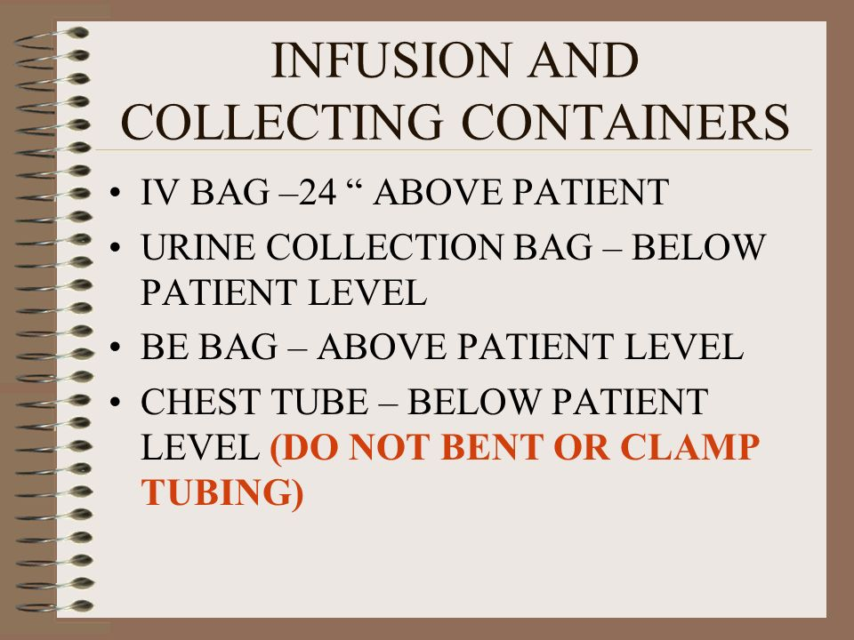 INFUSION AND COLLECTING CONTAINERS IV BAG –24 ABOVE PATIENT URINE COLLECTION BAG – BELOW PATIENT LEVEL BE BAG – ABOVE PATIENT LEVEL CHEST TUBE – BELOW