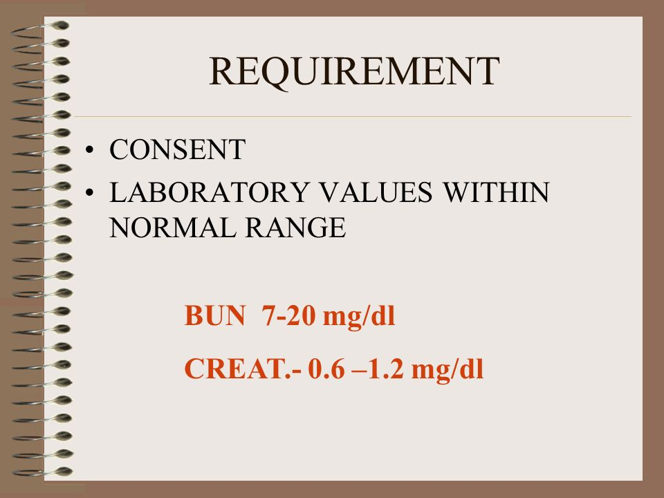 REQUIREMENT CONSENT LABORATORY VALUES WITHIN NORMAL RANGE BUN 7-20 mg/dl CREAT.- 0.6 –1.2 mg/dl