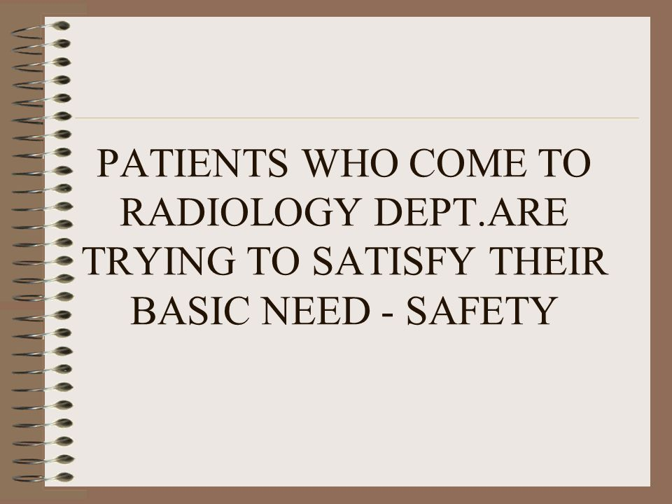 PATIENTS WHO COME TO RADIOLOGY DEPT.ARE TRYING TO SATISFY THEIR BASIC NEED - SAFETY