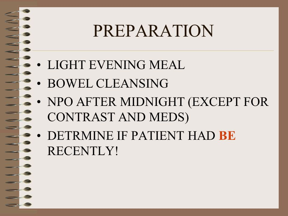 PREPARATION LIGHT EVENING MEAL BOWEL CLEANSING NPO AFTER MIDNIGHT (EXCEPT FOR CONTRAST AND MEDS) DETRMINE IF PATIENT HAD BE RECENTLY!