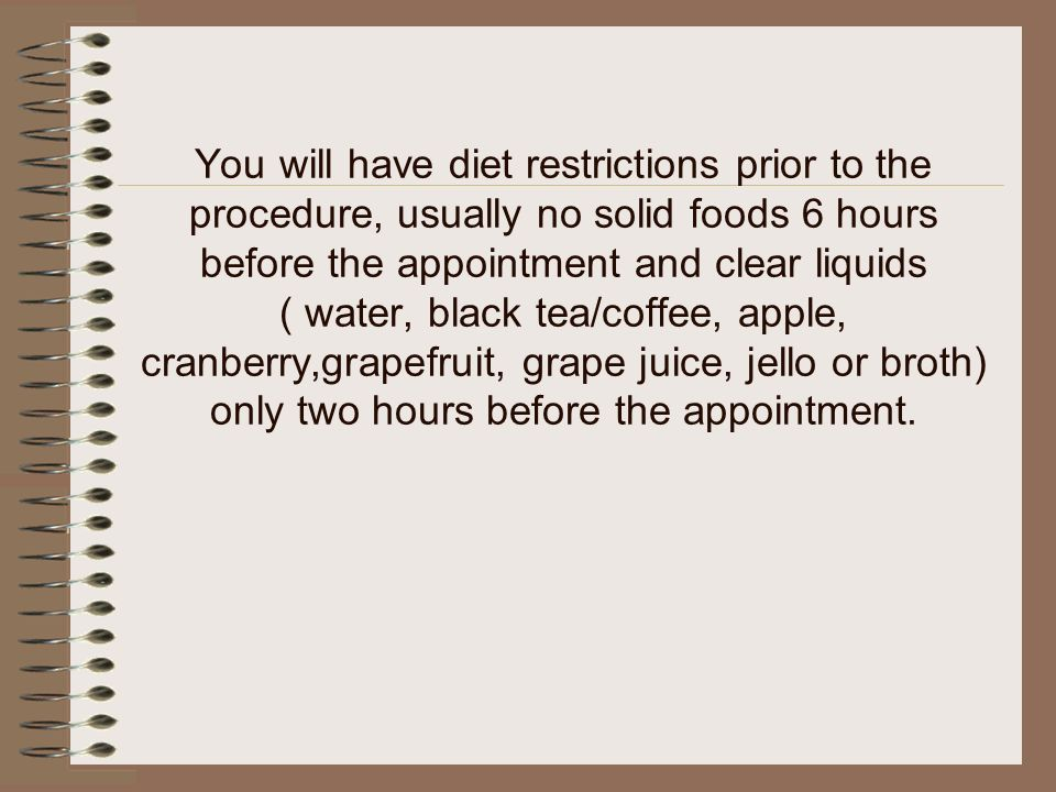 You will have diet restrictions prior to the procedure, usually no solid foods 6 hours before the appointment and clear liquids ( water, black tea/cof
