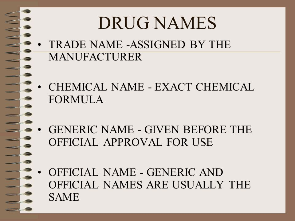 DRUG NAMES TRADE NAME -ASSIGNED BY THE MANUFACTURER CHEMICAL NAME - EXACT CHEMICAL FORMULA GENERIC NAME - GIVEN BEFORE THE OFFICIAL APPROVAL FOR USE O