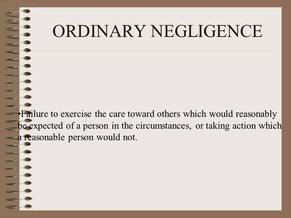 ORDINARY NEGLIGENCE Failure to exercise the care toward others which would reasonably be expected of a person in the circumstances, or taking action w
