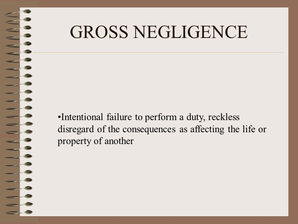 GROSS NEGLIGENCE Intentional failure to perform a duty, reckless disregard of the consequences as affecting the life or property of another