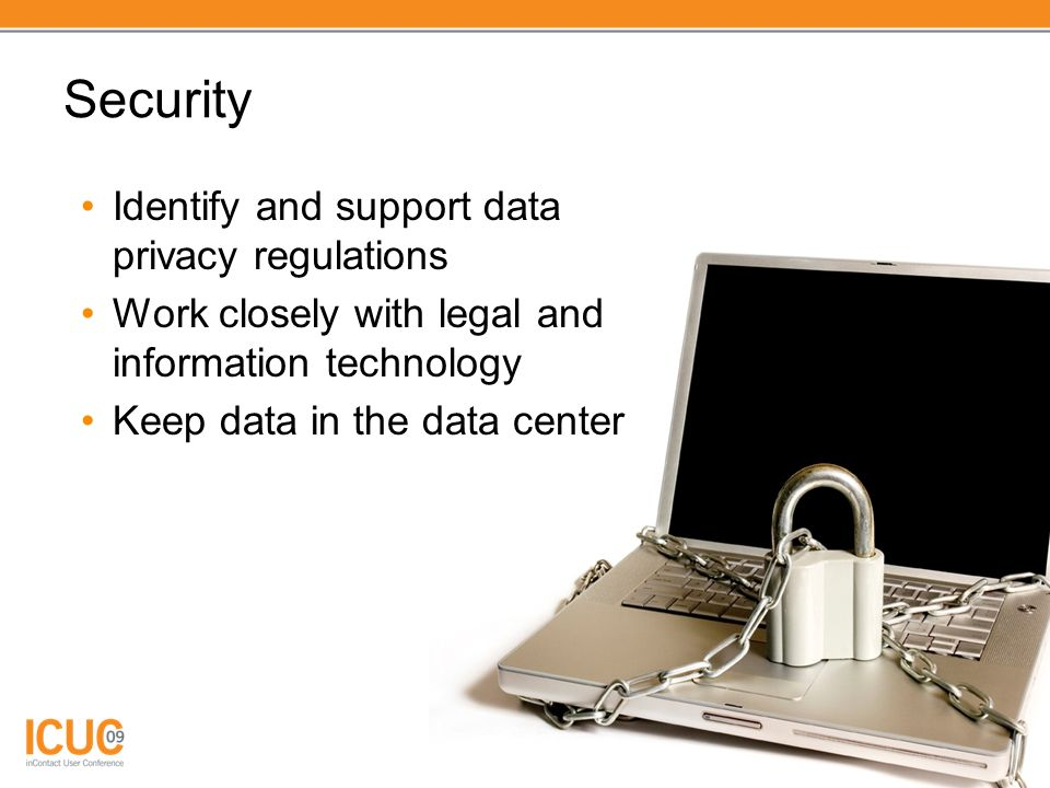 Security Identify and support data privacy regulations Work closely with legal and information technology Keep data in the data center