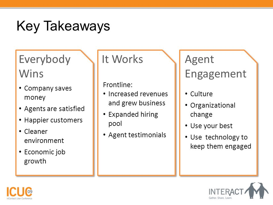 Key Takeaways Everybody Wins Company saves money Agents are satisfied Happier customers Cleaner environment Economic job growth It Works Frontline: Increased revenues and grew business Expanded hiring pool Agent testimonials Agent Engagement Culture Organizational change Use your best Use technology to keep them engaged