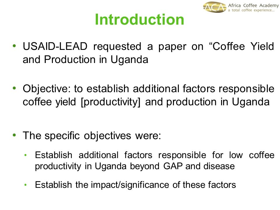 Introduction USAID-LEAD requested a paper on Coffee Yield and Production in Uganda Objective: to establish additional factors responsible coffee yield