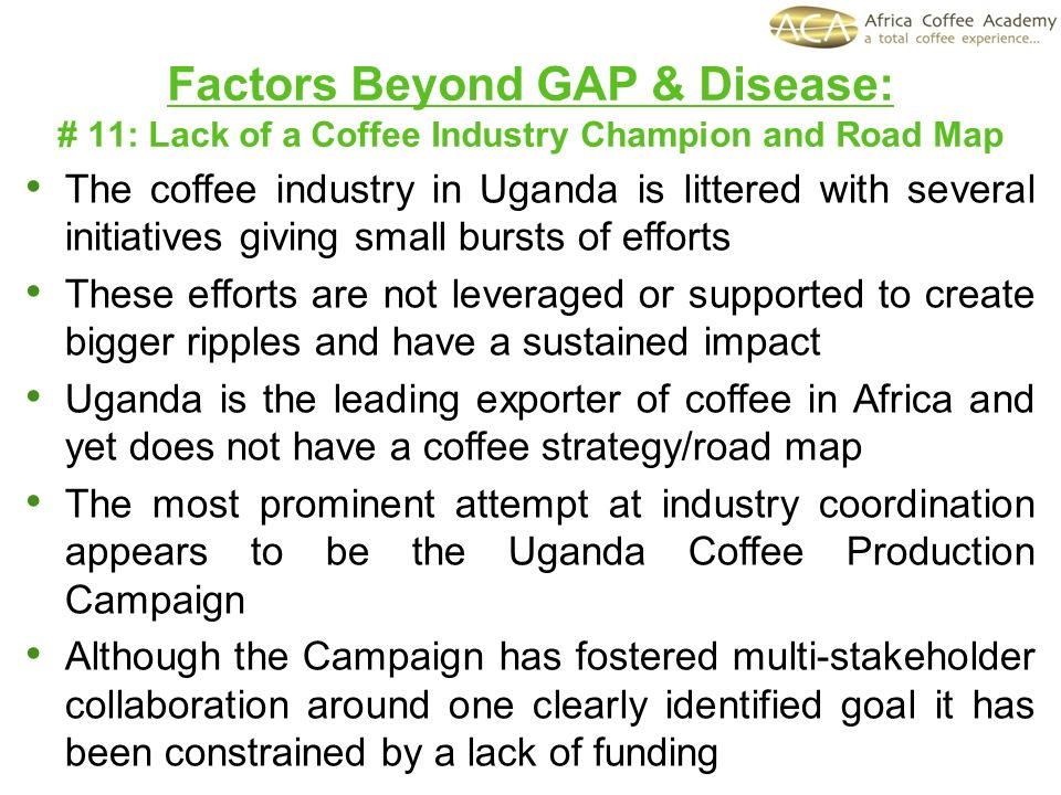 Factors Beyond GAP & Disease: # 11: Lack of a Coffee Industry Champion and Road Map The coffee industry in Uganda is littered with several initiatives
